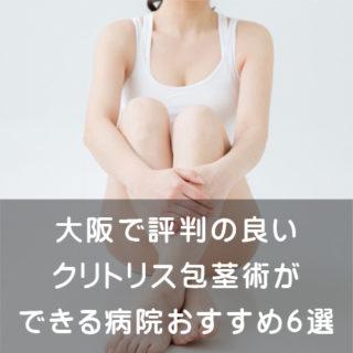 大阪で評判の良いクリトリス包茎術ができる病院おすすめ6選