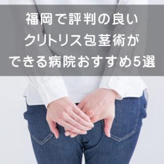 福岡で銀座で評判の良いクリトリス包茎術ができる病院おすすめ5選